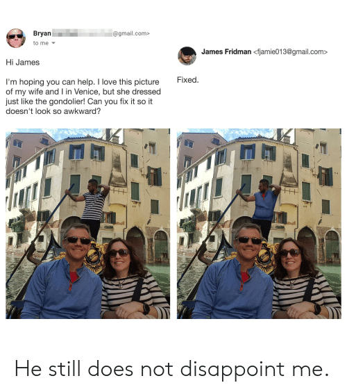 Picture Of My Wife: Bryan  @gmail.com>  to me  James Fridman <fjamie013@gmail.com  Hi James  I'm hoping you can help. I love this picture  of my wife and I in Venice, but she dressed  just like the gondolier! Can you fix it so it  doesn't look so awkward?  Fixed.  Auara He still does not disappoint me.
