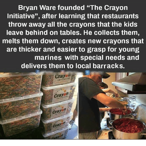 "barracks: Bryan Ware founded ""The Crayon  Initiative"", after learning that restaurants  throw away all the crayons that the kids  leave behind on tables. He collects them  melts them down, creates new crayons that  are thicker and easier to grasp for young  marines with special needs and  delivers them to local barracks.  Crayo""  NITIATIVE  Cray  Cra  Crayon"