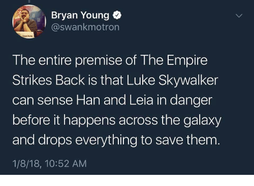 han-and-leia: Bryan Young  @swankmotron  The entire premise of The Empire  Strikes Back is that Luke Skywalker  can sense Han and Leia in danger  before it happens across the galaxy  and drops everything to save them  1/8/18, 10:52 AM