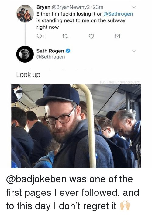 Regret, Seth Rogen, and Subway: @BryanNewmy2 23m  Bryan  Either I'm fuckin losing it or @Sethrogen  is standing next to me on the subway  right now  Seth Rogen  @Sethrogen  Look up  rt @badjokeben was one of the first pages I ever followed, and to this day I don't regret it 🙌🏼