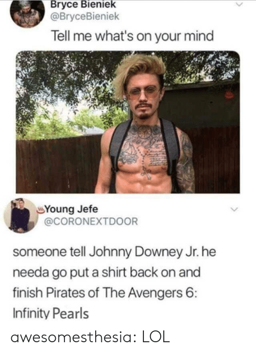 The Avengers: Bryce Bieniek  @BryceBieniek  Tell me what's on your mind  Young Jefe  @CORONEXTD0OR  someone tell Johnny Downey Jr. he  needa go put a shirt back on and  finish Pirates of The Avengers 6:  Infinity Pearls awesomesthesia:  LOL