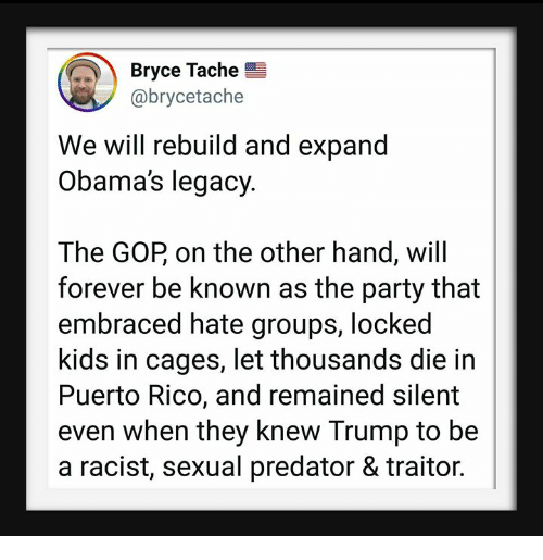 We Will Rebuild: Bryce Tache  @brycetache  We will rebuild and expand  Obama's legacy.  The GOP on the other hand, will  forever be known as the party that  embraced hate groups, locked  kids in cages, let thousands die in  Puerto Rico, and remained silent  even when they knew Trump to be  a racist, sexual predator & traitor.