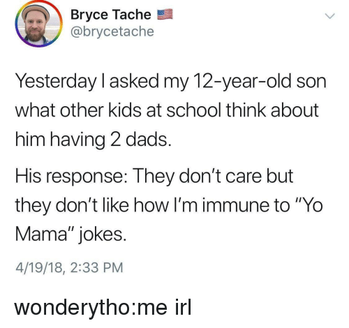 """yo mama jokes: Bryce Tache  @brycetache  Yesterday l asked my 12-year-old son  what other kids at school think about  him having 2 dads.  His response: They don't care but  they don't like how I'm immune to """"Yo  Mama"""" jokes.  4/19/18, 2:33 PM wonderytho:me irl"""