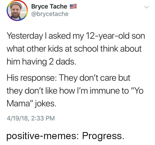 """yo mama jokes: Bryce Tache  @brycetache  Yesterday l asked my 12-year-old son  what other kids at school think about  him having 2 dads.  His response: They don't care but  they don't like how I'm immune to """"Yo  Mama"""" jokes.  4/19/18, 2:33 PM positive-memes:  Progress."""
