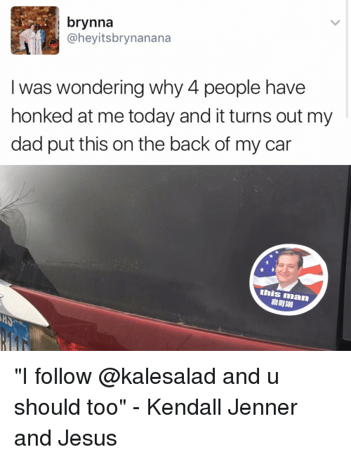 """Memes, 🤖, and Iman: brynna  I was wondering why 4 people have  honked at me today and it turns out my  dad put this on the back of my car  this iman  atemy Son """"I follow @kalesalad and u should too"""" - Kendall Jenner and Jesus"""