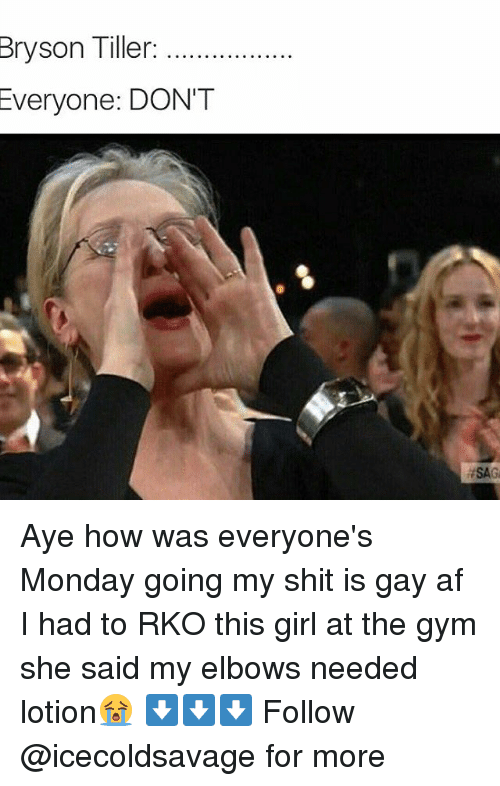 Dank, Afs, and Gay: Bryson Tiller:  Everyone: DON'T  Aye how was everyone's Monday going my shit is gay af I had to RKO this girl at the gym she said my elbows needed lotion😭 ⬇️⬇️⬇️ Follow @icecoldsavage for more