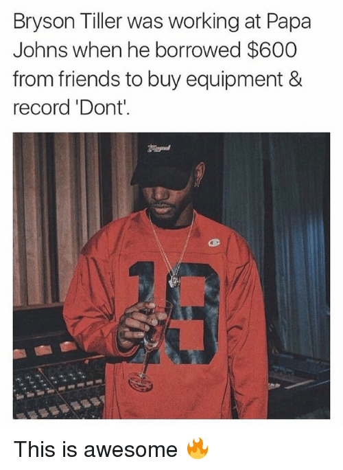 Bryson Tiller, Friends, and Work: Bryson Tiller was working at Papa  Johns when he borrowed $600  from friends to buy equipment &  record 'Dont'. This is awesome 🔥