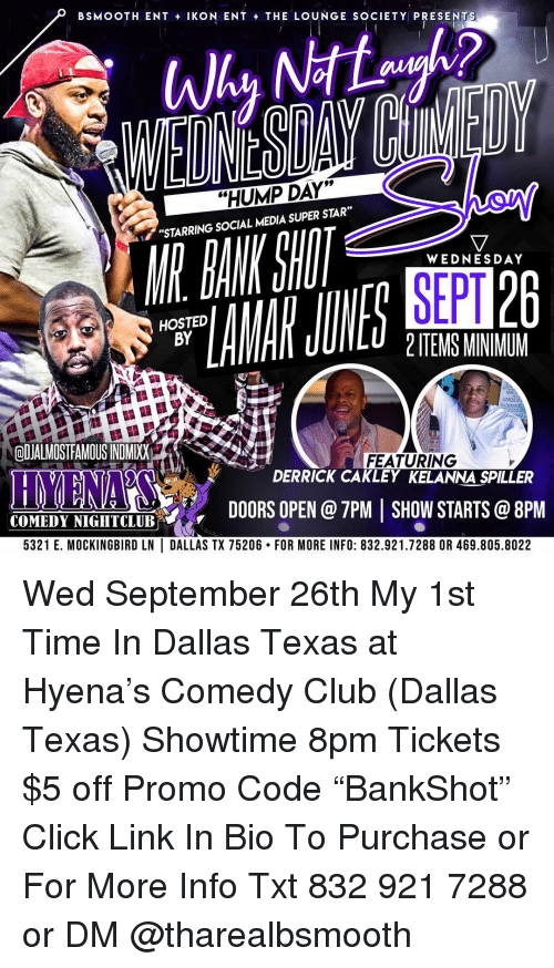 """ikon: BSMOOTH ENT IKON ENT THE LOUNGE SOCIETY PRESENTS  """"HUMP DAY""""""""  """"STARRING SOCIAL MEDIA SUPER STAR""""  MR DANK Sill  WEDNESDAY  SEPT  HOSTED  BY  2 ITEMS MINIMUM  ODJALMOSTFAMOUS INDMIXX  FEATURING  DERRICK CAKLEY KELANNA SPILLER  İST.  DOORSOPEN@7PMISHOWSTARTS@8PM  COMEDYNIGIIT  COMEDY NIGHTCLUB %  5321 E. MOCKINGBIRD LN DALLAS TX 75206. FOR MORE INFO: 832.921.7288 OR 469.805.8022 Wed September 26th My 1st Time In Dallas Texas at Hyena's Comedy Club (Dallas Texas) Showtime 8pm Tickets $5 off Promo Code """"BankShot"""" Click Link In Bio To Purchase or For More Info Txt 832 921 7288 or DM @tharealbsmooth"""
