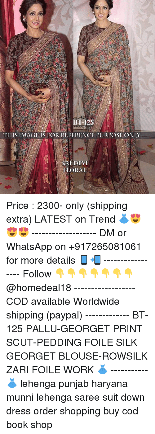 sridevi: BT-125  THIS IMAGE IS FOR REFERENCE PURPOSE ONLY  SRIDEVI  ELORAL Price : 2300- only (shipping extra) LATEST on Trend 👗😍😍😍 ------------------- DM or WhatsApp on +917265081061 for more details 📱📲 ----------------- Follow 👇👇👇👇👇👇👇 @homedeal18 ------------------ COD available Worldwide shipping (paypal) ------------- BT-125 PALLU-GEORGET PRINT SCUT-PEDDING FOILE SILK GEORGET BLOUSE-ROWSILK ZARI FOILE WORK 👗 ----------- 👗 lehenga punjab haryana munni lehenga saree suit down dress order shopping buy cod book shop