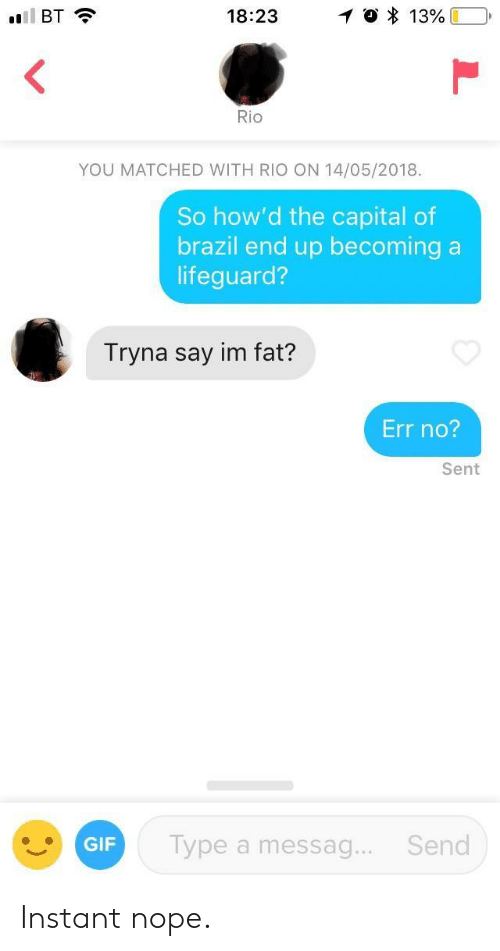Im Fat: BT  18:23  1 0 * 13%LD,  Rio  YOU MATCHED WITH RIO ON 14/05/2018.  So how'd the capital of  brazil end up becoming a  lifeguard?  Tryna say im fat?  Err no?  Sent  GIF  Type a messag.. Send Instant nope.