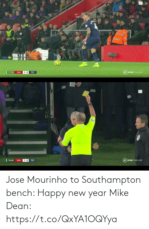 happy new year: BT SPORT 1HD LIVE  77:10  SOU  1-0  TOT   | 76:48  BT SPORT 1HD LIVE  1-0  SOU  TOT Jose Mourinho to Southampton bench: Happy new year  Mike Dean: https://t.co/QxYA1OQYya