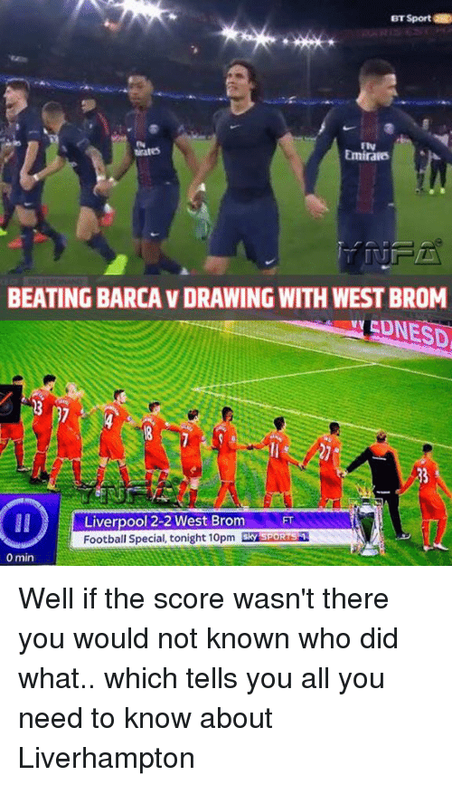 Memes, 🤖, and The Score: BT Sport  Emira6  BEATING BARCAVDRAWING WITH WESTBROM  Liverpool 2-2 West Brom  FT  Football Special, tonight 10pm  Sky SPORTSM  0 min Well if the score wasn't there you would not known who did what.. which tells you all you need to know about Liverhampton
