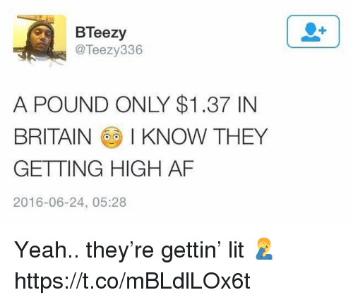 Af, Lit, and Yeah: BTeezy  @Teezy336  A POUND ONLY $1.37 IN  BRITAIN I KNOW THEY  GETTING HIGH AF  2016-06-24, 05:28 Yeah.. they're gettin' lit 🤦‍♂️ https://t.co/mBLdlLOx6t