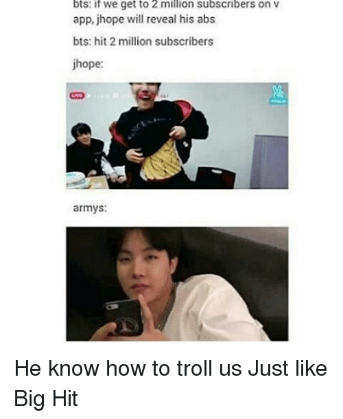 Troll, Trolling, and Army: bts: if We get to 2 million subscribers on V  app, jhope will reveal his abs  bts: hit 2 million subscribers  jhope:  armys: He know how to troll us Just like Big Hit