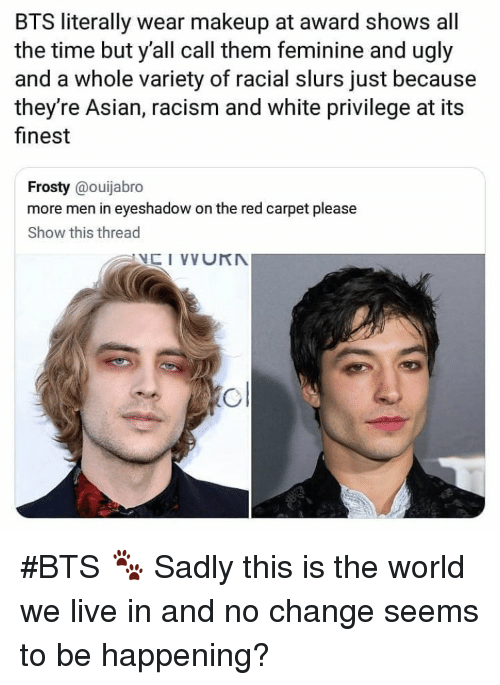 Asian, Makeup, and Racism: BTS literally wear makeup at award shows all  the time but y'all call them feminine and ugly  and a whole variety of racial slurs just because  they're Asian, racism and white privilege at its  finest  Frosty @ouijabro  more men in eyeshadow on the red carpet please  Show this thread #BTS 🐾 Sadly this is the world we live in and no change seems to be happening?
