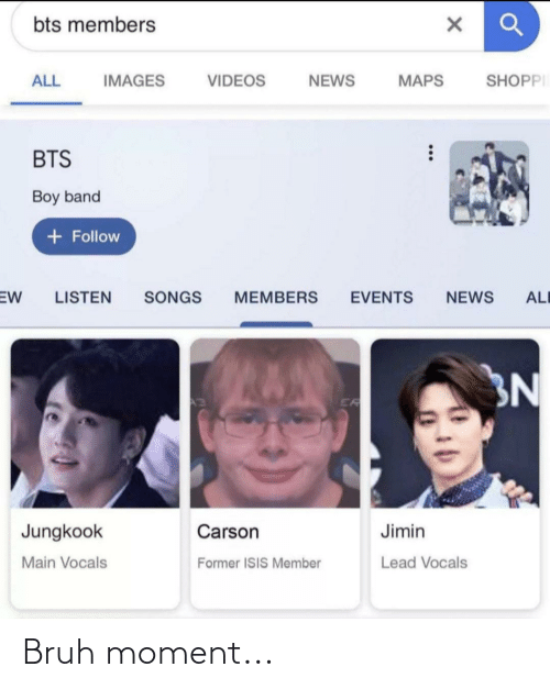 Jungkook: bts members  SHOPPI  ALL  IMAGES  MAPS  VIDEOS  NEWS  BTS  Boy band  + Follow  SONGS  EW  LISTEN  MEMBERS  EVENTS  NEWS  ALI  3N  ER  Jungkook  Carson  Jimin  Main Vocals  Lead Vocals  Former ISIS Member Bruh moment...