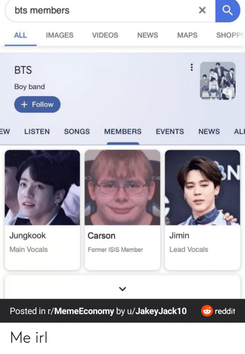 Jungkook: bts members  SHOPPI  VIDEOS  NEWS  ALL  IMAGES  MAPS  BTS  Boy band  + Follow  EW  LISTEN  SONGS  MEMBERS  EVENTS  NEWS  ALE  3N  ER  Jungkook  Carson  Jimin  Lead Vocals  Main Vocals  Former ISIS Member  Posted in r/MemeEconomy by u/JakeyJack10  O reddit Me irl