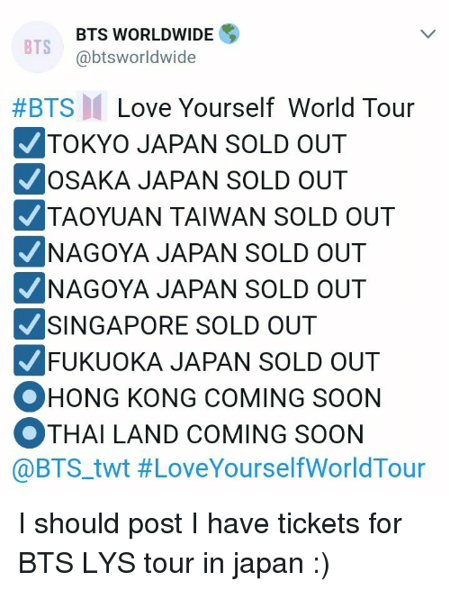Bts Bts: BTS WORLDWIDE  @btsworldwide  BTS  #BTS  Love Yourself World Tour  TOKYO JAPAN SOLD OUT  OSAKA JAPAN SOLD OUT  TAOYUAN TAIWAN SOLD OUT  NAGOYA JAPAN SOLD OUT  NAGOYA JAPAN SOLD OUT  SINGAPORE SOLD OUT  FUKUOKA JAPAN SOLD OUT  OHONG KONG COMING SOON  OTHAI LAND COMING SOON  @BTS.twt I should post I have tickets for BTS LYS tour in japan  :)