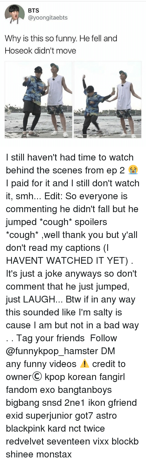 Bad, Fall, and Friends: BTS  @yoongitaebts  Why is this so funny. He fell and  Hoseok didn't move I still haven't had time to watch behind the scenes from ep 2 😭 I paid for it and I still don't watch it, smh... Edit: So everyone is commenting he didn't fall but he jumped *cough* spoilers *cough* ,well thank you but y'all don't read my captions (I HAVENT WATCHED IT YET) . It's just a joke anyways so don't comment that he just jumped, just LAUGH... Btw if in any way this sounded like I'm salty is cause I am but not in a bad way . . 》Tag your friends 》》 Follow @funnykpop_hamster 》》》DM any funny videos ⚠ credit to owner© kpop korean fangirl fandom exo bangtanboys bigbang snsd 2ne1 ikon gfriend exid superjunior got7 astro blackpink kard nct twice redvelvet seventeen vixx blockb shinee monstax