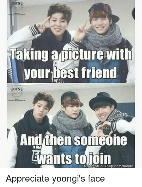 Friends, Meme, and Memes: BTSE  Taking a picture with  yourbest friend  BTS  And then someone  Made on allkpop.com/meme Appreciate yoongi's face