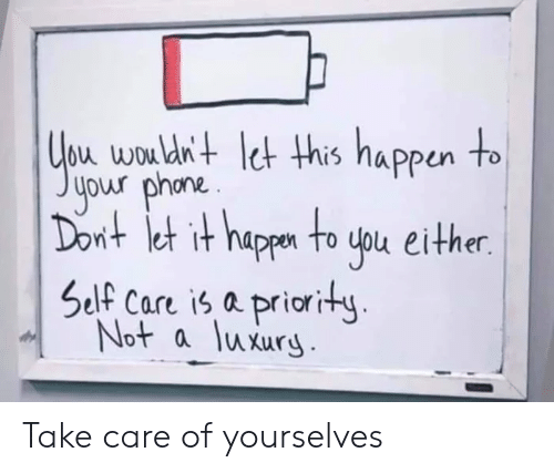 Priority: bu wou dn+ et his nappun to  your phona.  nt et it happn to uou either.  Self Care is a priority  Not a luxury Take care of yourselves