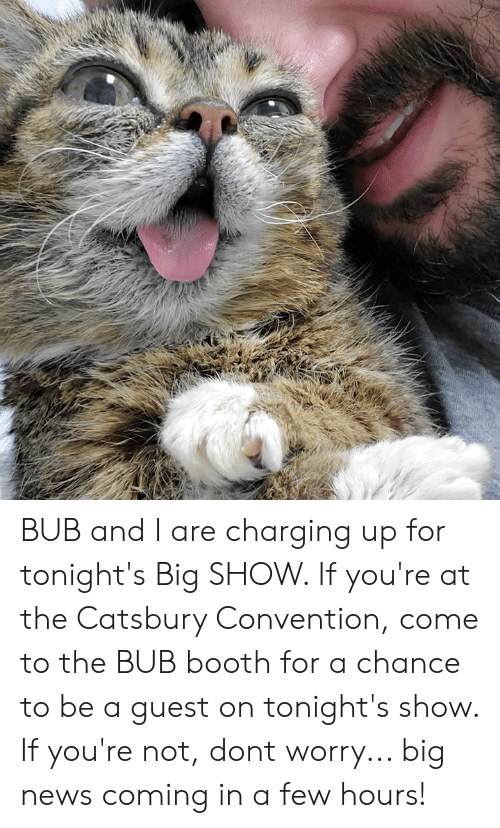 Guest: BUB and I are charging up for tonight's Big SHOW. If you're at the Catsbury Convention, come to the BUB booth for a chance to be a guest on tonight's show. If you're not, dont worry... big news coming in a few hours!