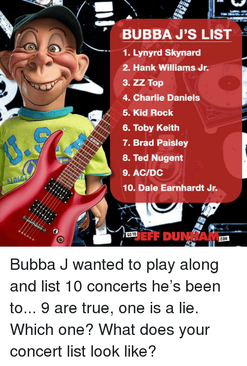 Bubba: BUBBA J'S LIST  1. Lynyrd Skynard  2. Hank Williams Jr.  3. ZZ Top  4. Charlie Daniels  5. Kid Rock  6. Toby Keith  7. Brad Paisley  8. Ted Nugent  9. AC/DC  10. Dale Earnhardt Jr.  GO TO  COM Bubba J wanted to play along and list 10 concerts he's been to... 9 are true, one is a lie. Which one? What does your concert list look like?