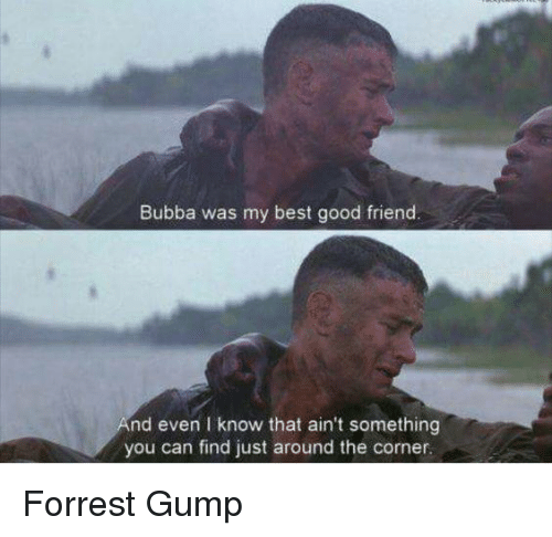 Bubba: Bubba was my best good friend  nd even I know that ain't something  you can find just around the corner Forrest Gump