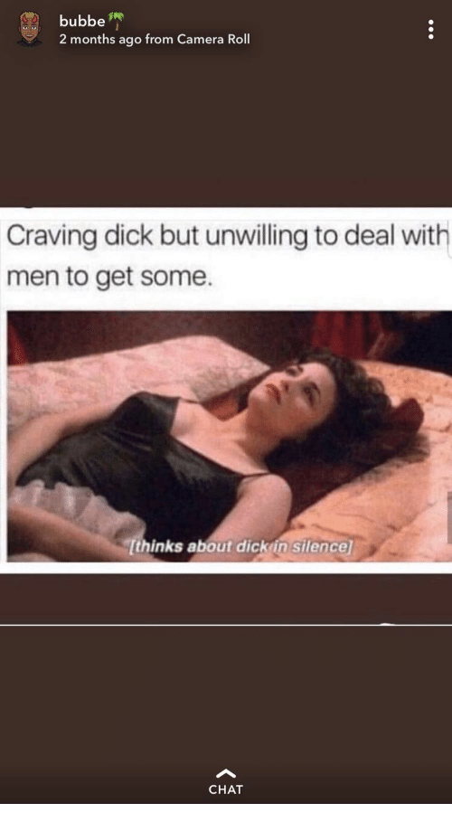 craving: bubbe  2 months ago from Camera Roll  Craving dick but unwilling to deal with  men to get some  Tthinks about dick in silence  CHAT