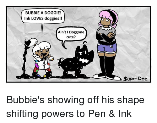 Memes, 🤖, and Shape: BUBBIE A DOGGIE!  Ink LOVES doggies!!  Ain't Doggone  cute?  To  Upr Dee Bubbie's showing off his shape shifting powers to Pen & Ink