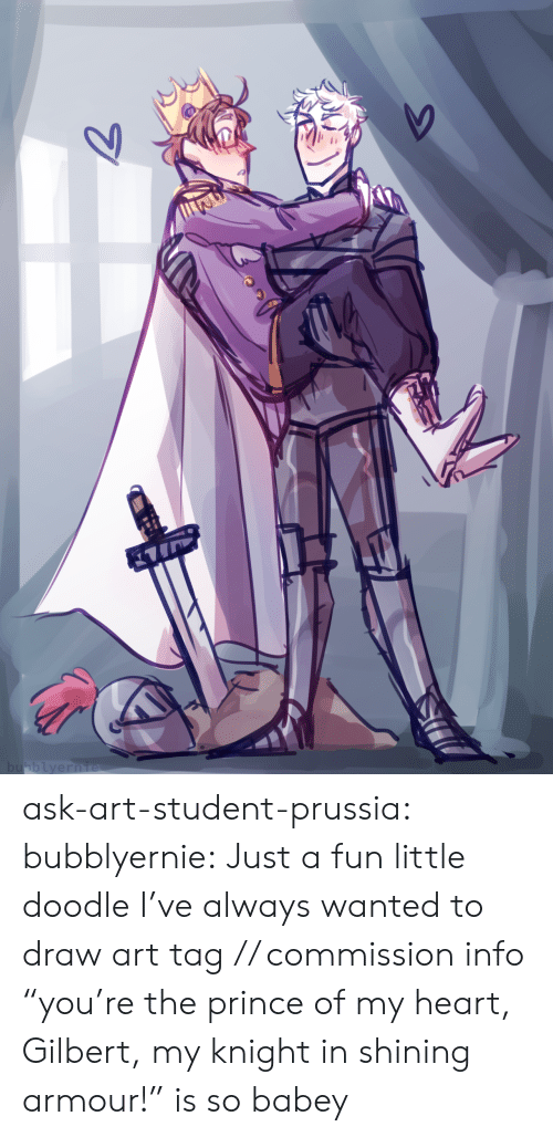"Doodle: bubblyernie  7 ask-art-student-prussia:  bubblyernie: Just a fun little doodle I've always wanted to draw art tag // commission info  ""you're the prince of my heart, Gilbert, my knight in shining armour!"" is so babey"