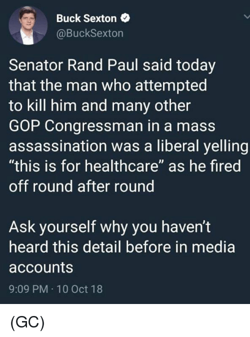 """10 Oct: Buck Sexton  @BuckSexton  Senator Rand Paul said today  that the man who attempted  to kill him and many other  GOP Congressman in a mass  assassination was a liberal yelling  """"this is for healthcare"""" as he fired  off round after round  Ask yourself why you haven't  heard this detail before in media  accounts  9:09 PM 10 Oct 18 (GC)"""