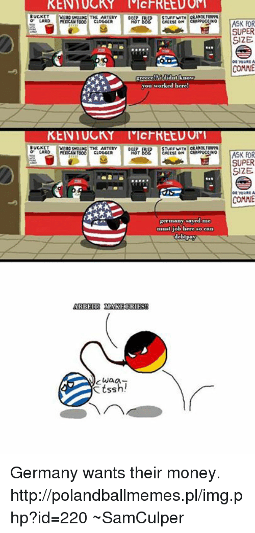 USABall: BUCKET  LARD  BUCKET  LAND  CLOGGER  CLOGGER  cwag  SS  STUFF  CHEESE ON  did  vou worked here!  DEEP  CHEESE ON  Kermanyonyed me  b here  deb  ASK FOR  SUPER  SIZE  OR YOURE A  COMME  ASK FOR  SUPER  SIZE  OR YOURE A  COMME Germany wants their money.  http://polandballmemes.pl/img.php?id=220  ~SamCulper