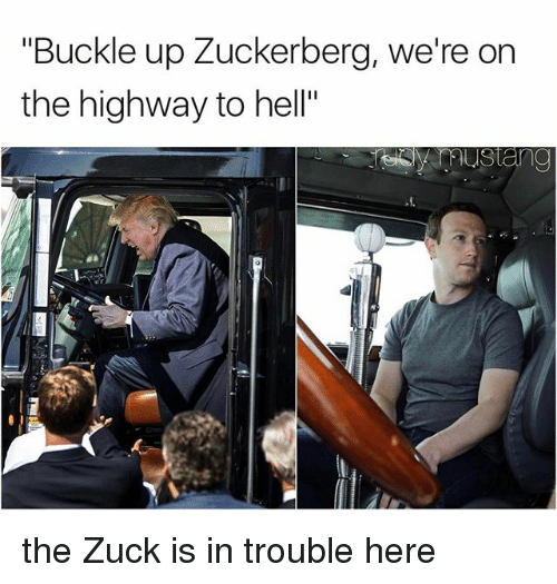 """Zuckerberging: """"Buckle up Zuckerberg, we're on  the highway to hell"""" the Zuck is in trouble here"""
