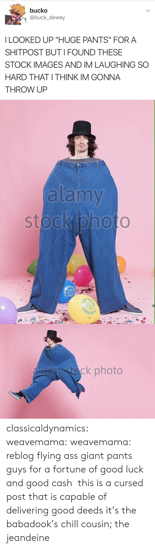 """good deeds: bucko  @buck_dewey  I LOOKED UP """"HUGE PANTS"""" FORA  SHITPOST BUTI FOUND THESE  STOCK IMAGES AND IM LAUGHING SO  HARD THAT I THINK IM GONNA  THROW UP   alamy   ck photo classicaldynamics: weavemama:  weavemama:  reblog flying ass giant pants guys for a fortune of good luck and good cash  this is a cursed post that is capable of delivering good deeds  it's the babadook's chill cousin; the jeandeine"""