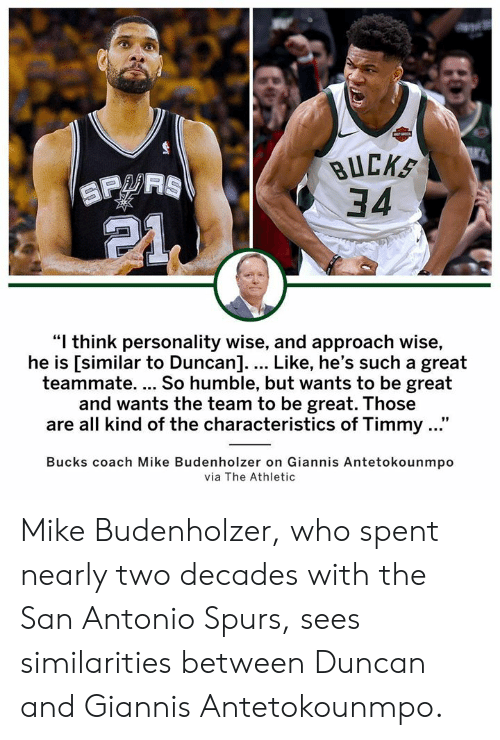 """San Antonio Spurs: BUCKS  34  """"I think personality wise, and approach wise,  he is [similar to Duncan].... Like, he's such a great  teammate. So humble, but wants to be great  and wants the team to be great. Those  are all kind of the characteristics of Timmy ...""""  Bucks coach Mike Budenholzer on Giannis Antetokounmpo  via The Athletic Mike Budenholzer, who spent nearly two decades with the San Antonio Spurs, sees similarities between Duncan and Giannis Antetokounmpo."""