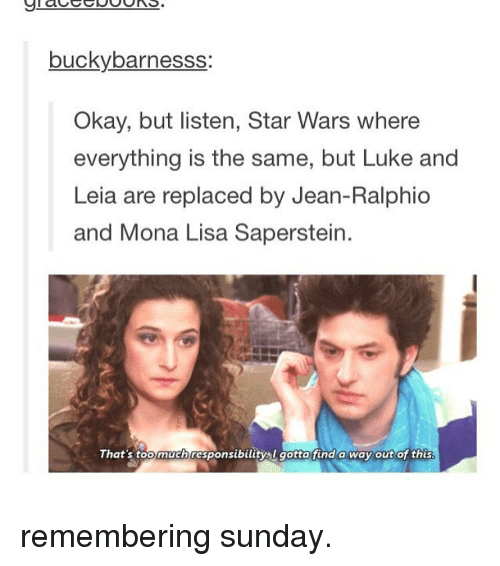 Memes, 🤖, and Lisa: bucky barnesss  Okay, but listen, Star Wars where  everything is the same, but Luke and  Leia are replaced by Jean-Ralphio  and Mona Lisa Saperstein.  That's too much responsibility l gotta find a way out of this. remembering sunday.