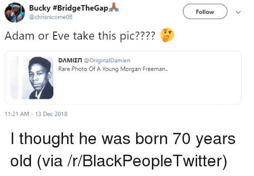 Morgan Freeman: Bucky #BridgeTheGap@  @chrisnicome08  Followv  Adam or Eve take this pic????  DAMI П @OriginalDamien  Rare Photo Of A Young Morgan Freeman.  1:21 AM-13 Dec 2018 I thought he was born 70 years old (via /r/BlackPeopleTwitter)