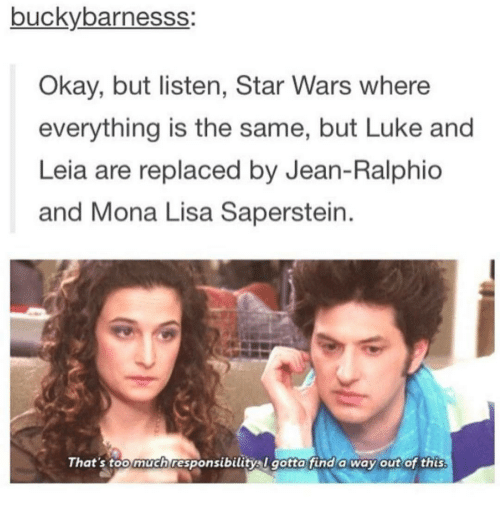 Ironic, Lisa, and Jeans: buckybarnesss:  Okay, but listen, Star Wars where  everything is the same, but Luke and  Leia are replaced by Jean-Ralphio  and Mona Lisa Saperstein  That's too much responsibility l gotta find a way out of this