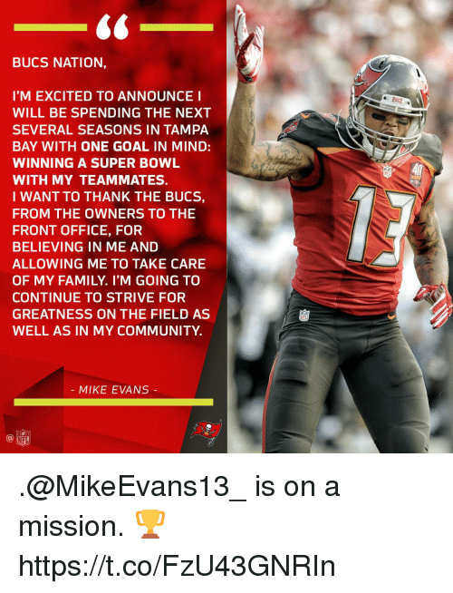 Community, Family, and Memes: BUCS NATION,  I'M EXCITED TO ANNOUNCE I  WILL BE SPENDING THE NEXT  SEVERAL SEASONS IN TAMPA  BAY WITH ONE GOAL IN MIND:  WINNING A SUPER BOWL  WITH MY TEAMMATES.  I WANT TO THANK THE BUCS,  FROM THE OWNERS TO THE  FRONT OFFICE, FOR  BELIEVING IN ME AND  ALLOWING ME TO TAKE CARE  OF MY FAMILY. I'M GOING TO  CONTINUE TO STRIVE FOR  GREATNESS ON THE FIELD AS  WELL AS IN MY COMMUNITY  40  4시  MIKE EVANS .@MikeEvans13_ is on a mission. 🏆 https://t.co/FzU43GNRIn