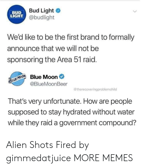 shots fired: Bud Light  BUD  LIGHT @budlight  We'd like to be the first brand to formally  announce that we will not be  sponsoring the Area 51 raid.  Blue Moon  @BlueMoonBeer  BLUE MOON  @therecoveringproblemchild  That's very unfortunate. How are people  supposed to stay hydrated without water  while they raid a government compound? Alien Shots Fired by gimmedatjuice MORE MEMES