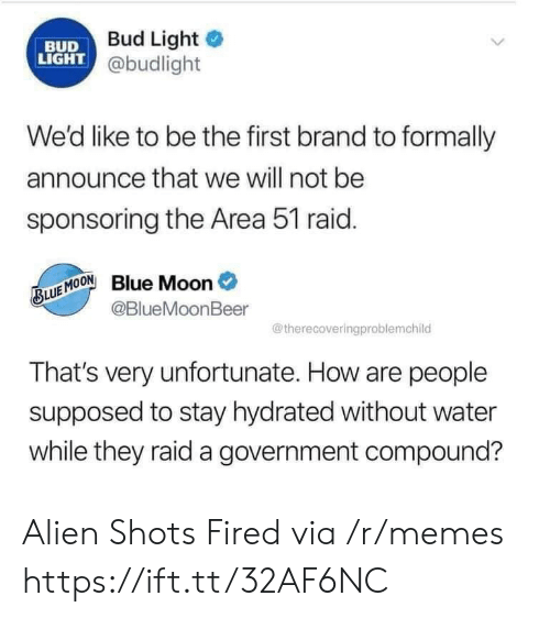 shots fired: Bud Light  BUD  LIGHT @budlight  We'd like to be the first brand to formally  announce that we will not be  sponsoring the Area 51 raid.  Blue Moon  @BlueMoonBeer  BLUE MOON  @therecoveringproblemchild  That's very unfortunate. How are people  supposed to stay hydrated without water  while they raid a government compound? Alien Shots Fired via /r/memes https://ift.tt/32AF6NC