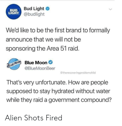 shots fired: Bud Light  BUD  LIGHT @budlight  We'd like to be the first brand to formally  announce that we will not be  sponsoring the Area 51 raid.  Blue Moon  @BlueMoonBeer  BLUE MOON  @therecoveringproblemchild  That's very unfortunate. How are people  supposed to stay hydrated without water  while they raid a government compound? Alien Shots Fired