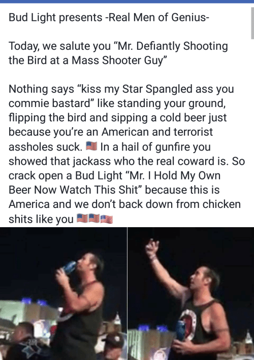 """flipping the bird: Bud Light presents -Real Men of Genius  Today, we salute you """"Mr. Defiantly Shooting  the Bird at a Mass Shooter Guy""""  Nothing says """"kiss my Star Spangled ass you  commie bastard"""" like standing your ground,  flipping the bird and sipping a cold beer just  because you're an American and terrorist  In a hail of gunfire you  showed that jackass who the real coward is. So  crack open a Bud Light """"Mr. I Hold My Own  assholes suck.  Beer Now Watch This Shit"""" because this is  America and we don't back down from chicken  shits like you"""