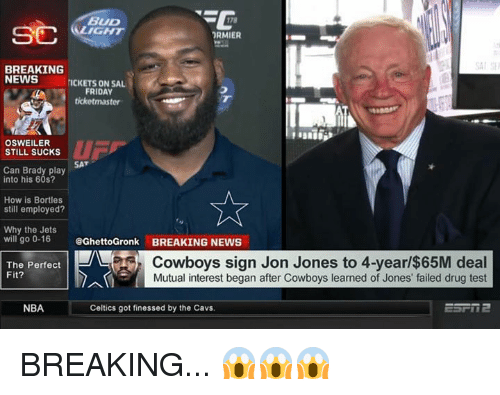 Osweiler: BUD  RMIER  BREAKING  NEWSICKETS ON SA  FRIDAY  ticketmaster  OSWEILER  STILL SUCKs  u 厂  SAT  Can Brady play  into his 60s?  Ae  How is Bortles  still employed?  Why the Jets  will go 0-16  @GhettoGronk BREAKING NEWS  The Perfect  Fit?  Cowboys sign Jon Jones to 4-year/$65M deal  Mutual interest began after Cowboys learned of Jones' failed drug test  NBA  Celtics got finessed by the Cavs. BREAKING... 😱😱😱