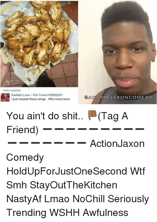 Memes, Wshh, and Wings: Buddah Love Chi-Town FOODIES!!!  I just maxed these wings. Who loves bww  SACTION JAX ON COMEDY You ain't do shit.. 👎🏾(Tag A Friend) ➖➖➖➖➖➖➖➖➖➖➖➖➖➖➖➖ ActionJaxon Comedy HoldUpForJustOneSecond Wtf Smh StayOutTheKitchen NastyAf Lmao NoChill Seriously Trending WSHH Awfulness