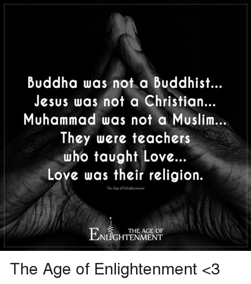 enlightening: Buddha was not a Buddhist...  Jesus was not a Christian...  Muhammad was not a Muslim...  They were teachers  who taught Love.  Love was their religion.  The Age Enlightenment  THE AGE OF The Age of Enlightenment <3
