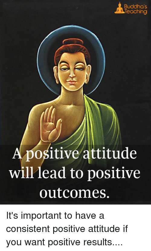 Memes, 🤖, and Wanted: Buddha's  Teaching  A positive attitude  will lead to positive  outcomes. It's important to have a consistent positive attitude if you want positive results....