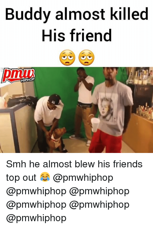 Friends, Memes, and Smh: Buddy almost killed  His friend  HIPHOP Smh he almost blew his friends top out 😂 @pmwhiphop @pmwhiphop @pmwhiphop @pmwhiphop @pmwhiphop @pmwhiphop