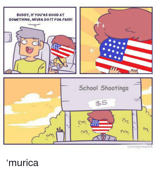 School, Free, and Never: BUDDY, IF YOU'RE 0OOD AT  SOMETHINO, NEVER DO IT FOR FREE  School Shootings  $5  Om  02  02.  om  oohegivesashit <p>'murica<br/></p>